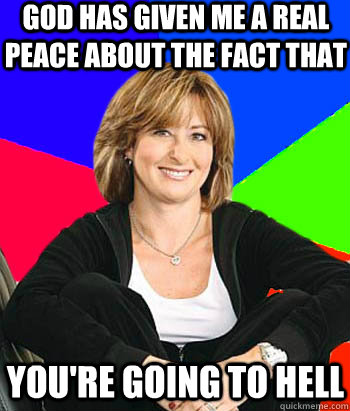 God has given me a real peace about the fact that you're going to hell - God has given me a real peace about the fact that you're going to hell  Sheltering Suburban Mom