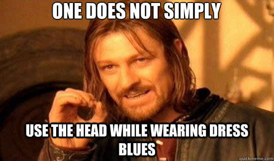 one does not simply  use the head while wearing dress blues