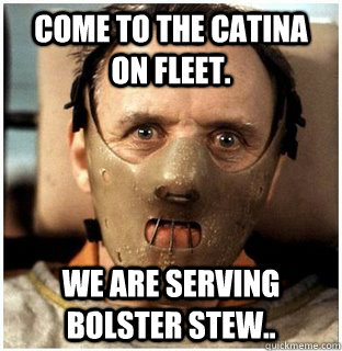 Come to the Catina on fleet.  We are serving Bolster Stew..