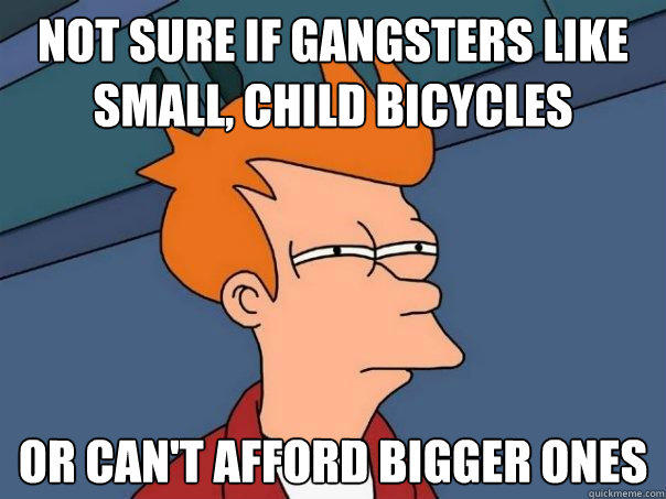 Not sure if gangsters like small, child bicycles Or can't afford bigger ones - Not sure if gangsters like small, child bicycles Or can't afford bigger ones  Futurama Fry