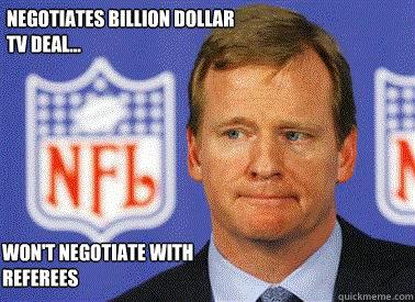 Negotiates billion dollar tv deal... Won't Negotiate with Referees  Roger Goodell