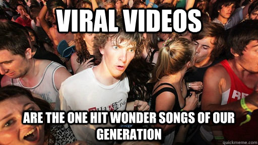 viral videos are the one hit wonder songs of our generation - viral videos are the one hit wonder songs of our generation  Sudden Clarity Clarence