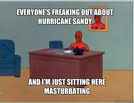 Everyone's freaking out about Hurricane Sandy and I'm just sitting here masturbating - Everyone's freaking out about Hurricane Sandy and I'm just sitting here masturbating  Spiderman
