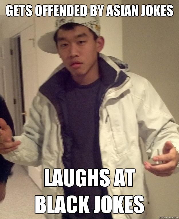 18661a1e98ca030988b18f52d386e4746922d643d91ae9c41481be381dbe8dfc gets offended by asian jokes laughs at black jokes scumbag asian