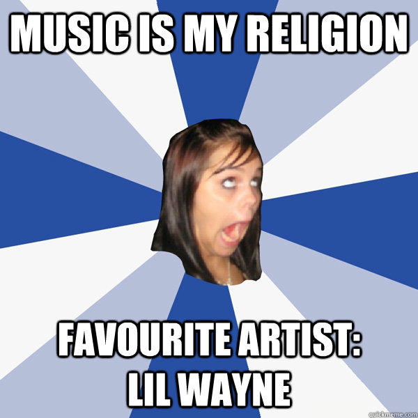 Music is my religion Favourite artist:          Lil Wayne - Music is my religion Favourite artist:          Lil Wayne  Annoying Facebook Girl