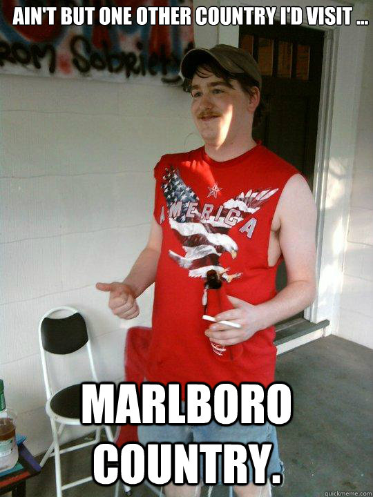 Ain't but one other country I'd visit ... marlboro country. - Ain't but one other country I'd visit ... marlboro country.  Redneck Randal
