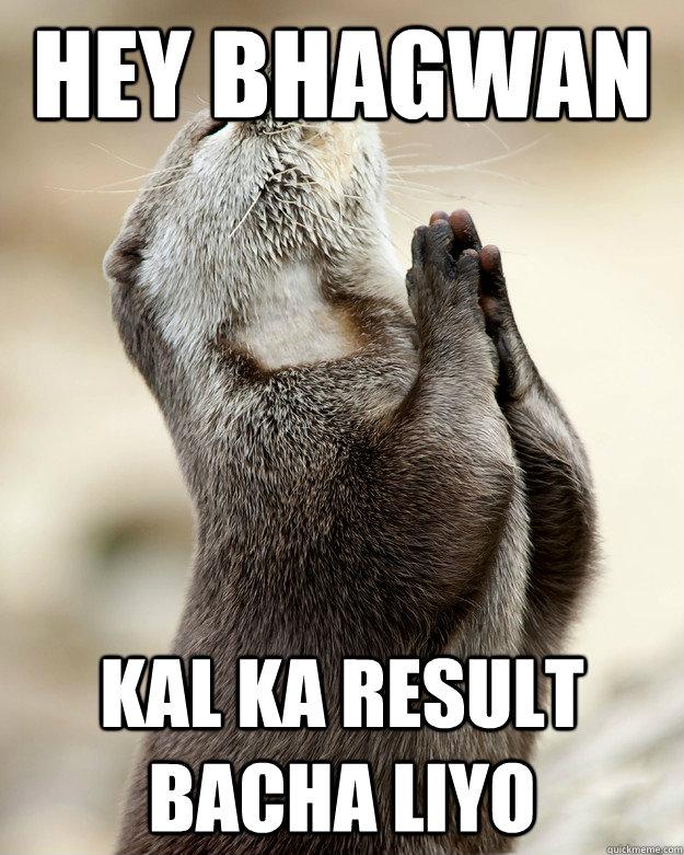 hey bhagwan  kal ka result bacha liyo