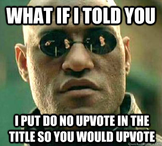 What if I told you I put do no upvote in the title so you would upvote - What if I told you I put do no upvote in the title so you would upvote  What if I told you