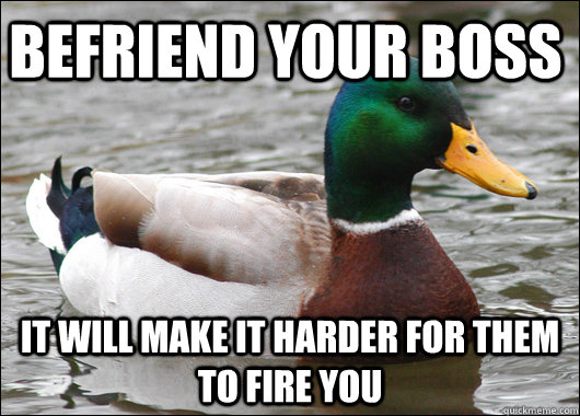 Befriend your boss It will make it harder for them to fire you - Befriend your boss It will make it harder for them to fire you  Actual Advice Mallard