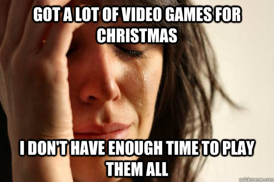 Got a lot of video games for Christmas I don't have enough time to play them all - Got a lot of video games for Christmas I don't have enough time to play them all  First World Problems
