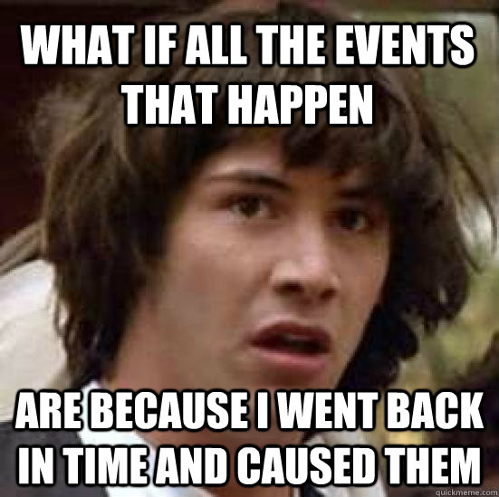 What if all the events that happen are because I went back in time and caused them  conspiracy keanu