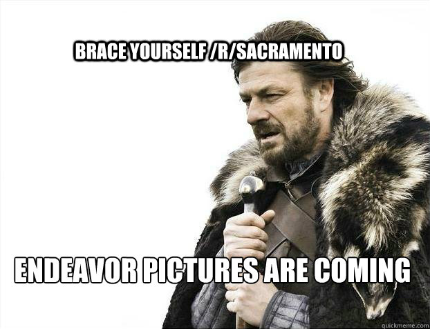 BRACE YOURSELF /r/sacramento endeavor pictures are coming - BRACE YOURSELF /r/sacramento endeavor pictures are coming  BRACE YOURSELF SOLO QUEUE