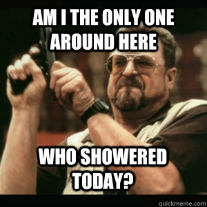 Am i the only one around here Who showered today? - Am i the only one around here Who showered today?  Misc