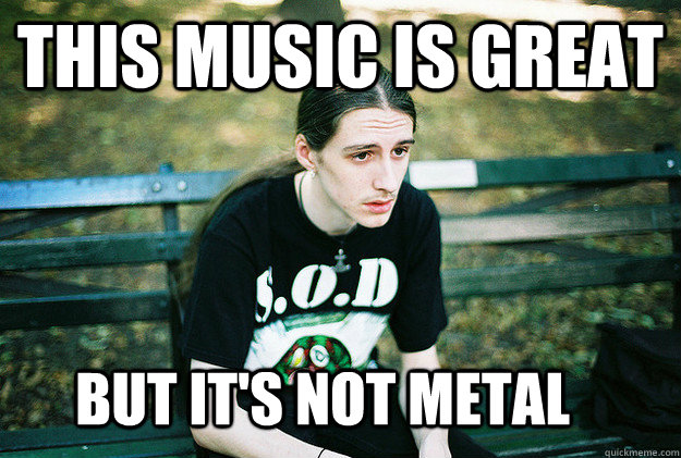 This music is great but it's not metal - This music is great but it's not metal  First World Metal Problems