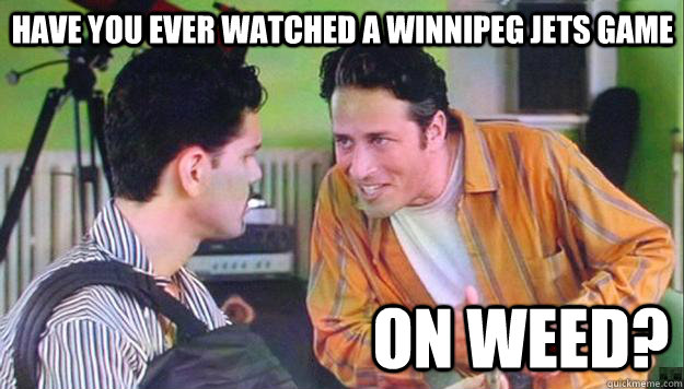 Have you ever watched a winnipeg jets game on weed?