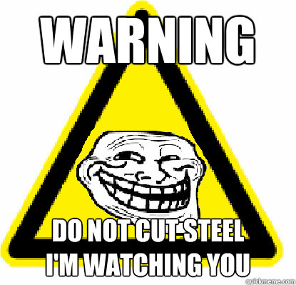 WARNING   Do not cut steel I'm watching You