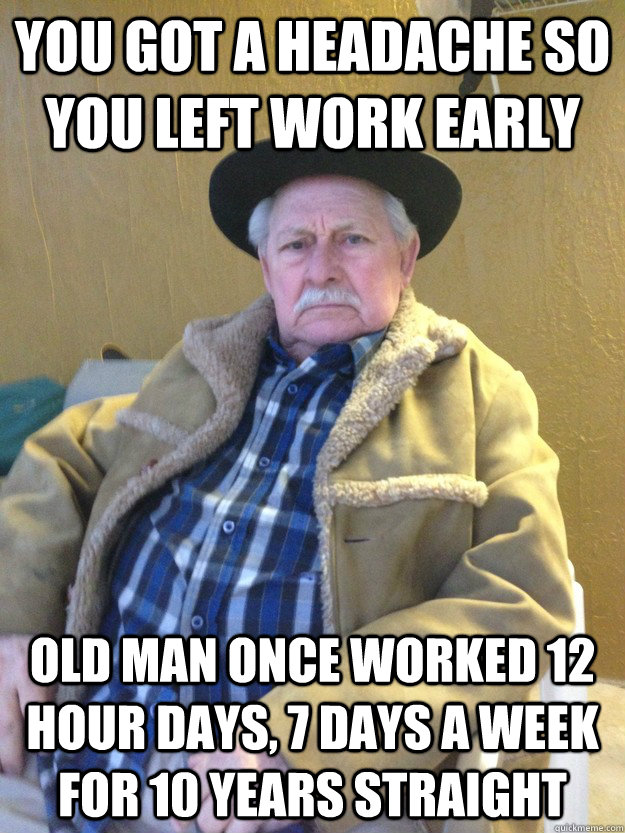 you got a headache so you left work early old man once worked 12 hour days, 7 days a week for 10 years straight