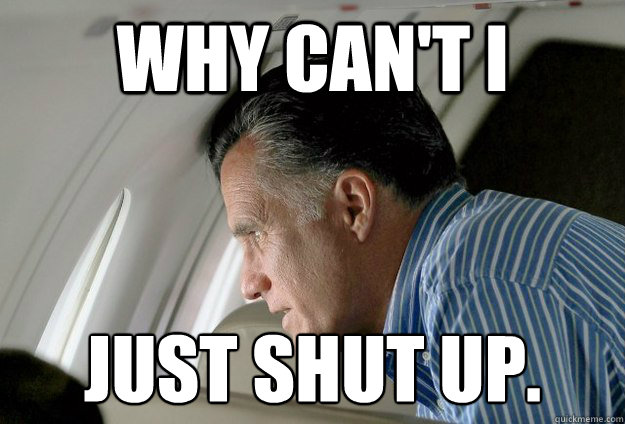 Why can't I just shut up.  - Why can't I just shut up.   Romney Pressure