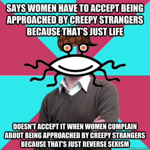 Says women have to accept being approached by creepy strangers because that's just life doesn't accept it when women complain about being approached by creepy strangers because that's just reverse sexism - Says women have to accept being approached by creepy strangers because that's just life doesn't accept it when women complain about being approached by creepy strangers because that's just reverse sexism  Scumbag Privilege Denying rAtheism