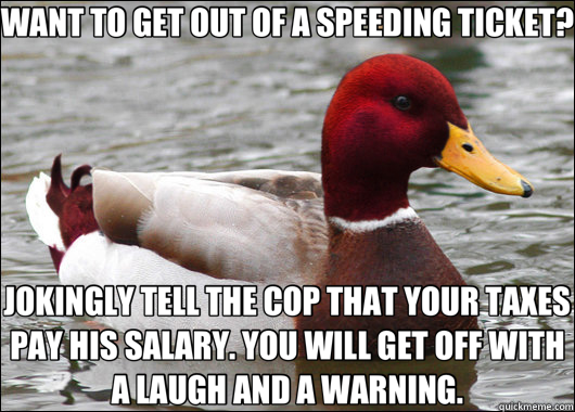 WANT TO GET OUT OF A SPEEDING TICKET? JOKINGLY TELL THE COP THAT YOUR TAXES PAY HIS SALARY. YOU WILL GET OFF WITH A LAUGH AND A WARNING. - WANT TO GET OUT OF A SPEEDING TICKET? JOKINGLY TELL THE COP THAT YOUR TAXES PAY HIS SALARY. YOU WILL GET OFF WITH A LAUGH AND A WARNING.  Malicious Advice Mallard