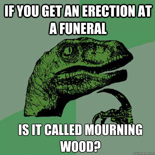 If you get an erection at a funeral is it called mourning wood? - If you get an erection at a funeral is it called mourning wood?  Misc