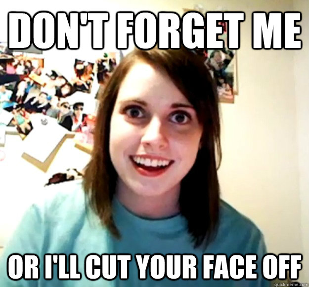 Dont Forget Me Or Ill Cut Your Face Off Overly Attached
