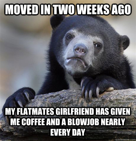 Moved in two weeks ago My flatmates girlfriend has given me coffee and a blowjob nearly every day - Moved in two weeks ago My flatmates girlfriend has given me coffee and a blowjob nearly every day  Confession Bear