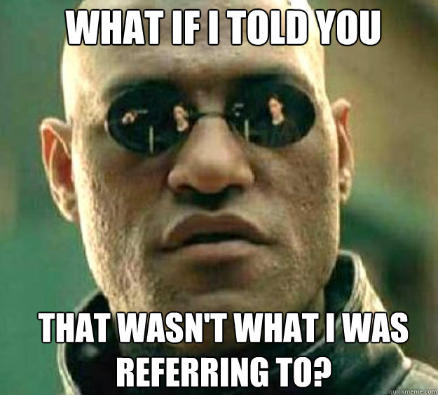 What if i told you that wasn't what I was referring to?