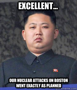 Excellent... Our nuclear attacks on boston went exactly as planned  Fat Kim Jong-Un