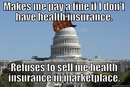 MAKES ME PAY A FINE IF I DON'T HAVE HEALTH INSURANCE. REFUSES TO SELL ME HEALTH INSURANCE IN MARKETPLACE. Scumbag Government