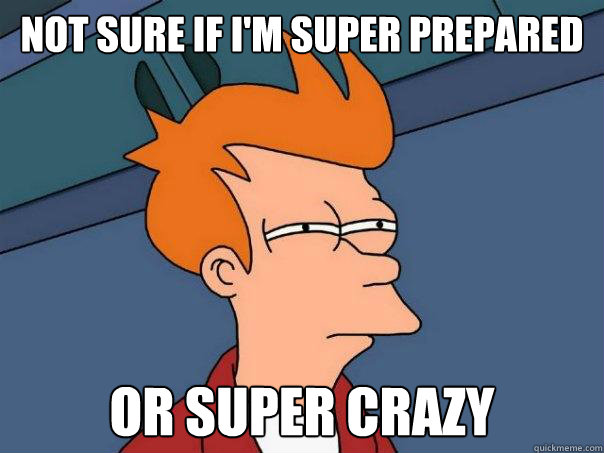 not sure if I'm super prepared or super crazy - not sure if I'm super prepared or super crazy  Futurama Fry