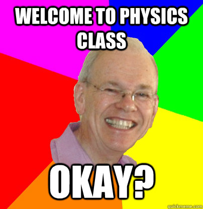 Welcome to physics class okay?