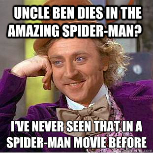 uncle ben dies in the amazing spider-man? i've never seen that in a spider-man movie before  - uncle ben dies in the amazing spider-man? i've never seen that in a spider-man movie before   Condescending Wonka
