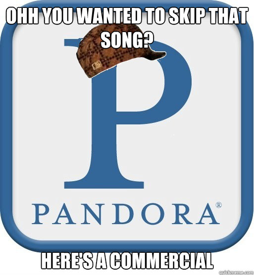 Ohh you wanted to skip that song? Here's a commercial