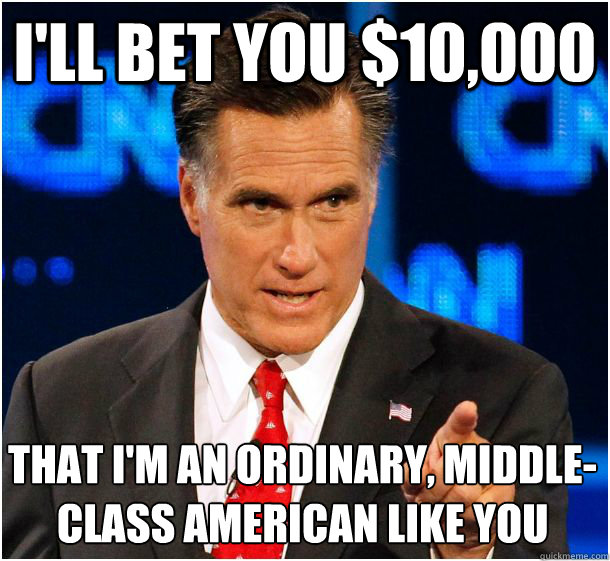I'll bet you $10,000 that I'm an ordinary, middle-class American like you  Badass Mitt Romney