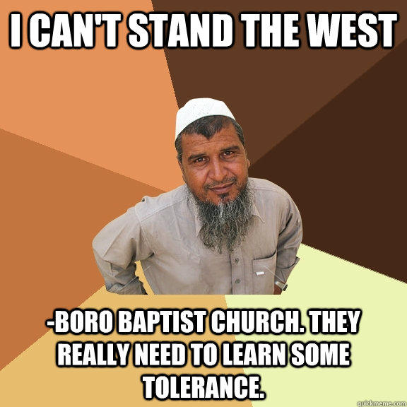 I can't stand the west -boro baptist church. they really need to learn some tolerance. - I can't stand the west -boro baptist church. they really need to learn some tolerance.  Ordinary Muslim Man