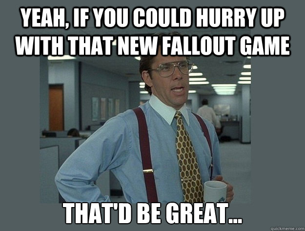 yeah, if you could hurry up with that new fallout game That'd be great... - yeah, if you could hurry up with that new fallout game That'd be great...  Office Space Lumbergh