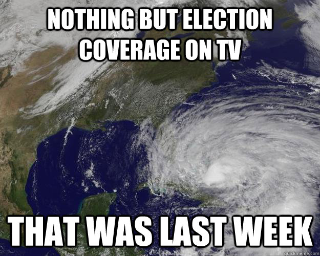 Nothing But Election Coverage On TV That was last week  Hurricane Sandy