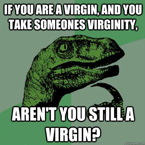 if you are a virgin, and you take someones virginity, aren't you still a Virgin? - if you are a virgin, and you take someones virginity, aren't you still a Virgin?  Philosoraptor