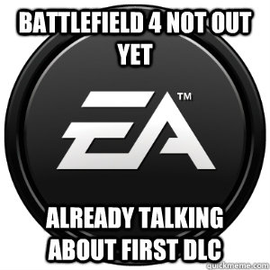 Battlefield 4 not out yet already talking about first DLC - Battlefield 4 not out yet already talking about first DLC  Scumbag EA