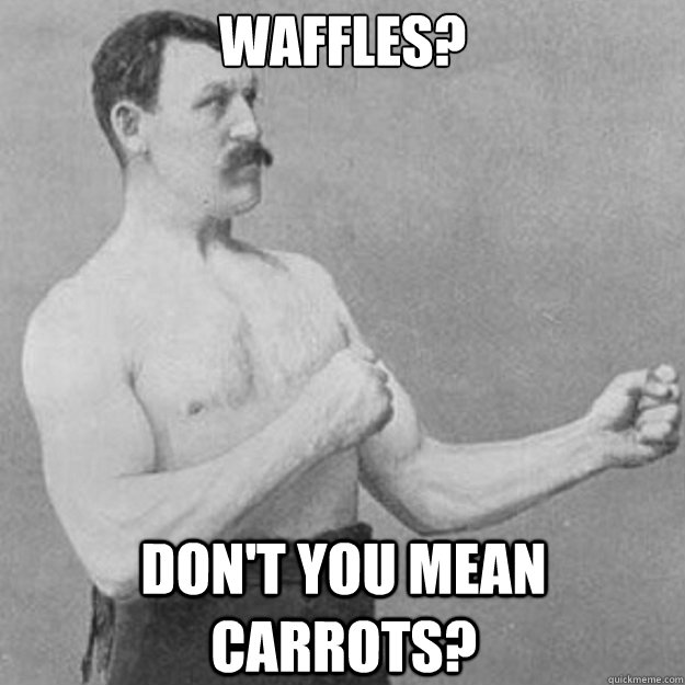 waffles? don't you mean carrots? - waffles? don't you mean carrots?  overly manly man