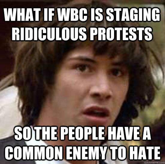 What if WBC is staging ridiculous protests so the people have a common enemy to hate - What if WBC is staging ridiculous protests so the people have a common enemy to hate  Misc