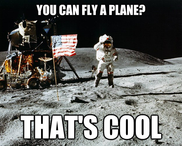 You can fly a plane? that's cool - You can fly a plane? that's cool  Unimpressed Astronaut