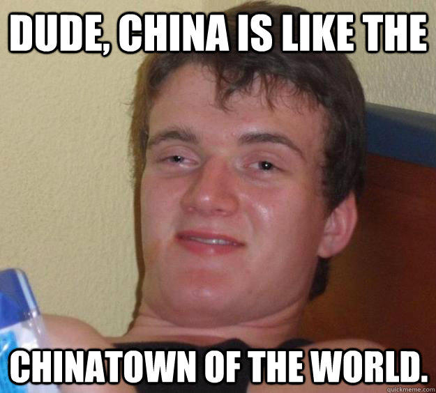 dude, china is like the chinatown of the world. - dude, china is like the chinatown of the world.  10 Guy