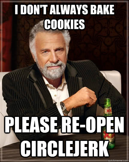 I don't always bake cookies PLEASE RE-OPEN CIRCLEJERK - I don't always bake cookies PLEASE RE-OPEN CIRCLEJERK  The Most Interesting Man In The World