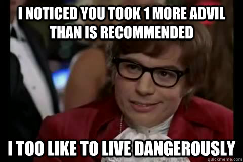 I noticed you took 1 more advil than is recommended i too like to live dangerously - I noticed you took 1 more advil than is recommended i too like to live dangerously  Dangerously - Austin Powers