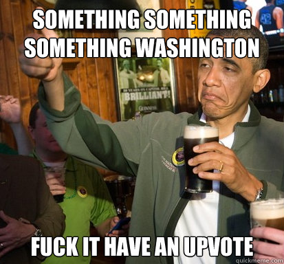 Something something something washington Fuck it have an upvote  - Something something something washington Fuck it have an upvote   Upvote Obama