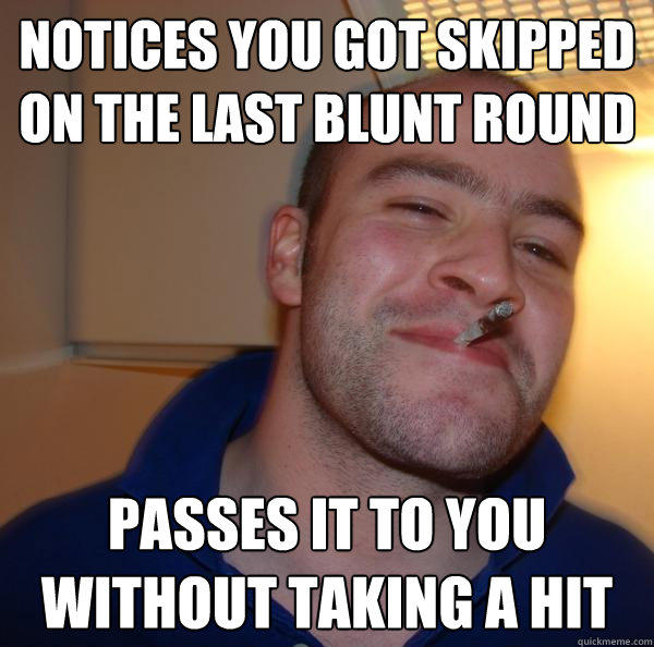 notices you got skipped on the last blunt round passes it to you without taking a hit - notices you got skipped on the last blunt round passes it to you without taking a hit  Good Guy Greg