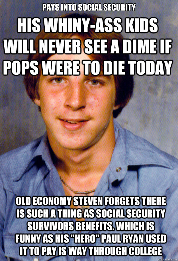 Pays into social security HIS WHINY-ASS KIDS WILL NEVER SEE A DIME IF POPS WERE TO DIE TODAY Old economy Steven forgets there is such a thing as social security survivors benefits. Which is funny as his