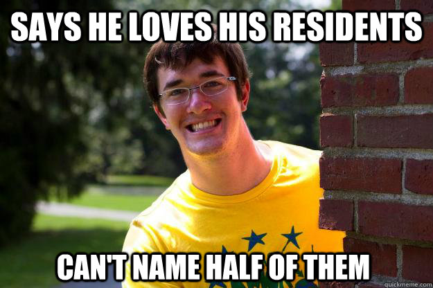 Says he loves his residents Can't name half of them  Terrible RA